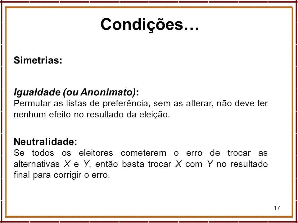 17 Condições… Simetrias: Igualdade (ou Anonimato): Permutar as listas de preferência, sem as alterar, não deve ter nenhum efeito no resultado da eleiç