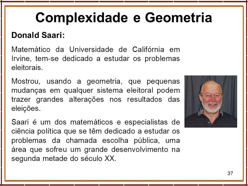 37 Donald Saari: Matemático da Universidade de Califórnia em Irvine, tem-se dedicado a estudar os problemas eleitorais. Mostrou, usando a geometria, q