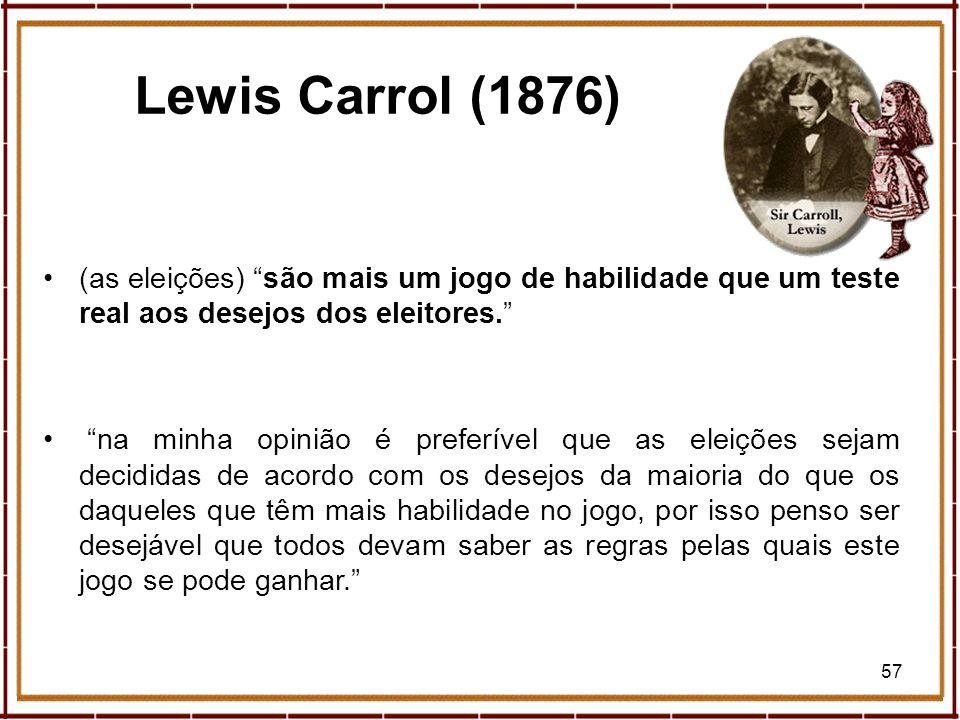 57 Lewis Carrol (1876) (as eleições) são mais um jogo de habilidade que um teste real aos desejos dos eleitores. na minha opinião é preferível que as