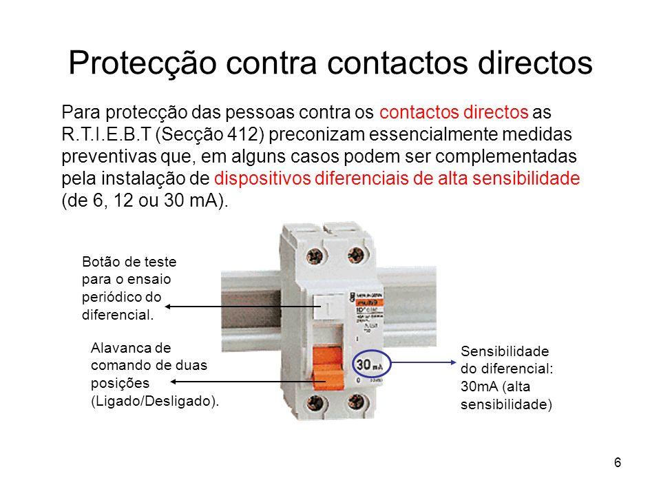 6 Protecção contra contactos directos Para protecção das pessoas contra os contactos directos as R.T.I.E.B.T (Secção 412) preconizam essencialmente medidas preventivas que, em alguns casos podem ser complementadas pela instalação de dispositivos diferenciais de alta sensibilidade (de 6, 12 ou 30 mA).