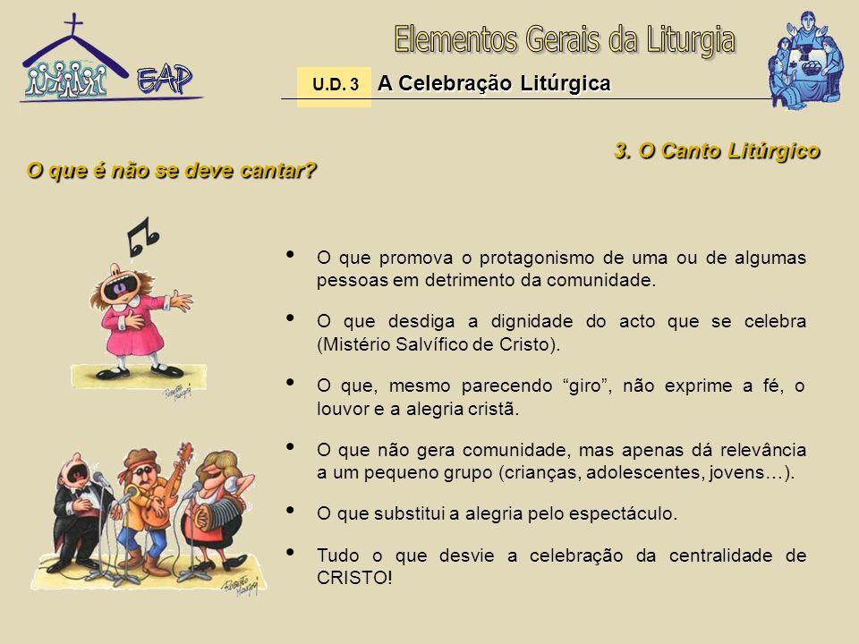 A Celebração Litúrgica U.D. 3 A Celebração Litúrgica 3. O Canto Litúrgico O que é não se deve cantar? O que promova o protagonismo de uma ou de alguma