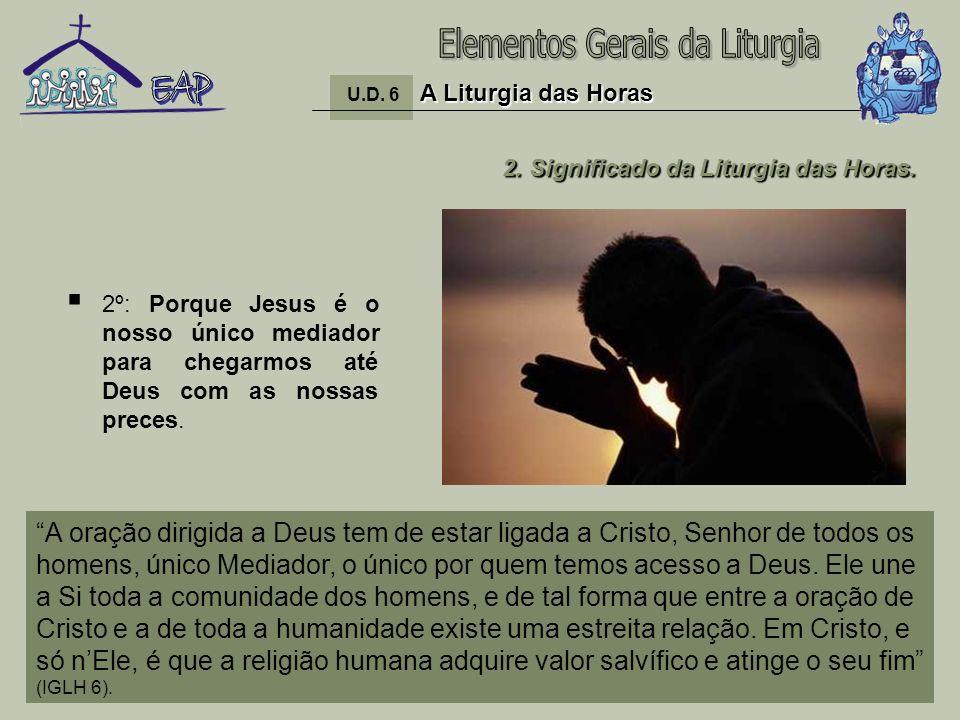 13 2º: Porque Jesus é o nosso único mediador para chegarmos até Deus com as nossas preces. A Liturgia das Horas U.D. 6 A Liturgia das Horas 2. Signifi