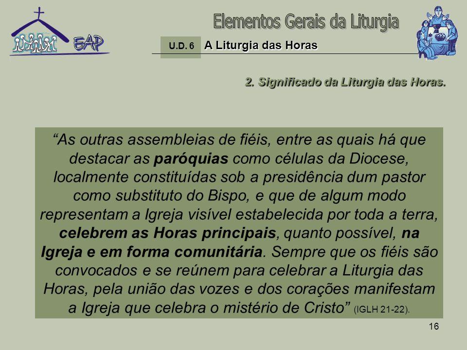 16 A Liturgia das Horas U.D. 6 A Liturgia das Horas 2. Significado da Liturgia das Horas. As outras assembleias de fiéis, entre as quais há que destac