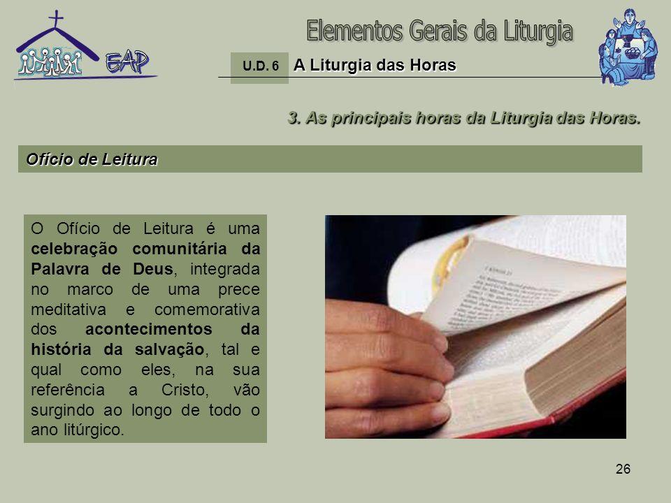 26 A Liturgia das Horas U.D. 6 A Liturgia das Horas 3. As principais horas da Liturgia das Horas. Ofício de Leitura O Ofício de Leitura é uma celebraç