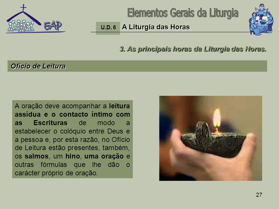 27 A Liturgia das Horas U.D. 6 A Liturgia das Horas 3. As principais horas da Liturgia das Horas. Ofício de Leitura A oração deve acompanhar a leitura
