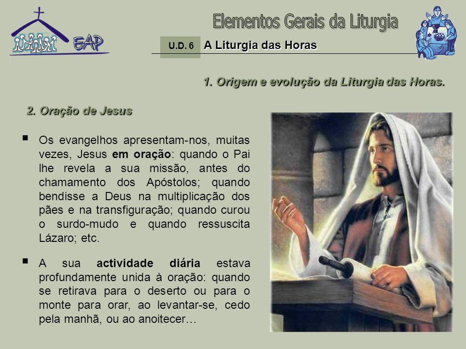6 1. Origem e evolução da Liturgia das Horas. Os evangelhos apresentam-nos, muitas vezes, Jesus em oração: quando o Pai lhe revela a sua missão, antes