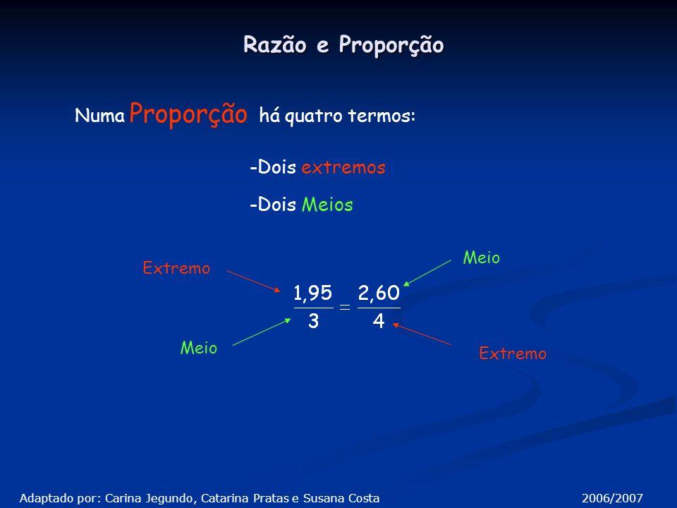 Numa Proporção há quatro termos: -Dois extremos Razão e Proporção -Dois Meios Extremo Meio Extremo Adaptado por: Carina Jegundo, Catarina Pratas e Susana Costa 2006/2007