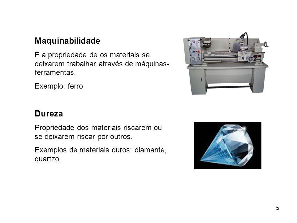 5 Maquinabilidade É a propriedade de os materiais se deixarem trabalhar através de máquinas- ferramentas. Exemplo: ferro Dureza Propriedade dos materi