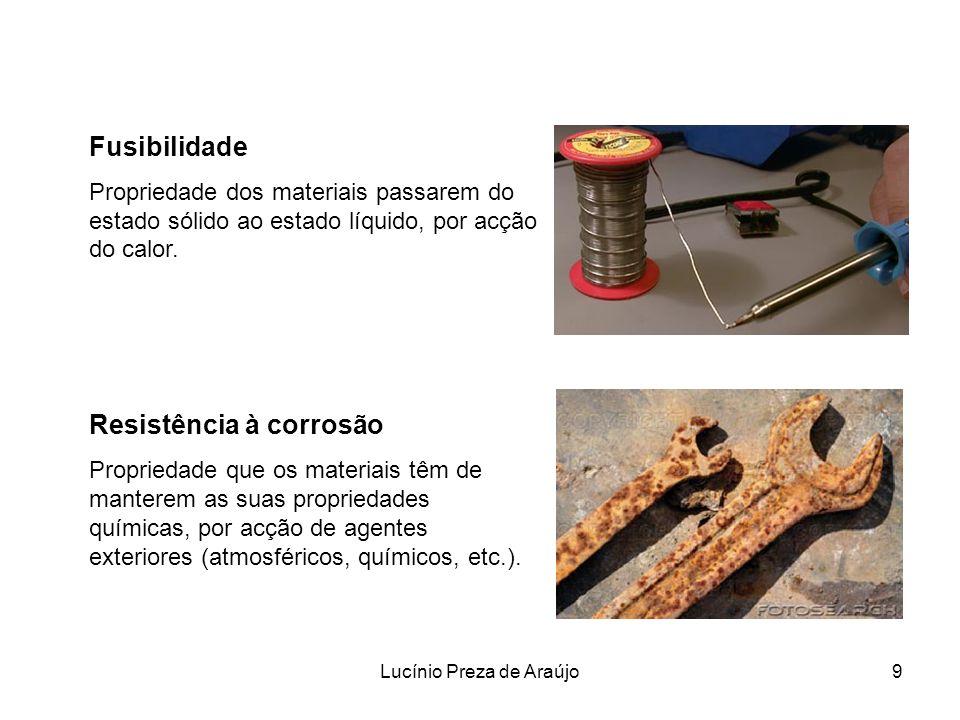 Lucínio Preza de Araújo9 Fusibilidade Propriedade dos materiais passarem do estado sólido ao estado líquido, por acção do calor. Resistência à corrosã