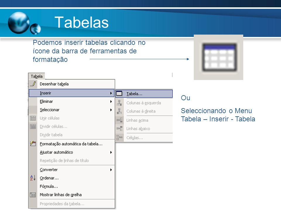Tabelas Podemos inserir tabelas clicando no ícone da barra de ferramentas de formatação Ou Seleccionando o Menu Tabela – Inserir - Tabela