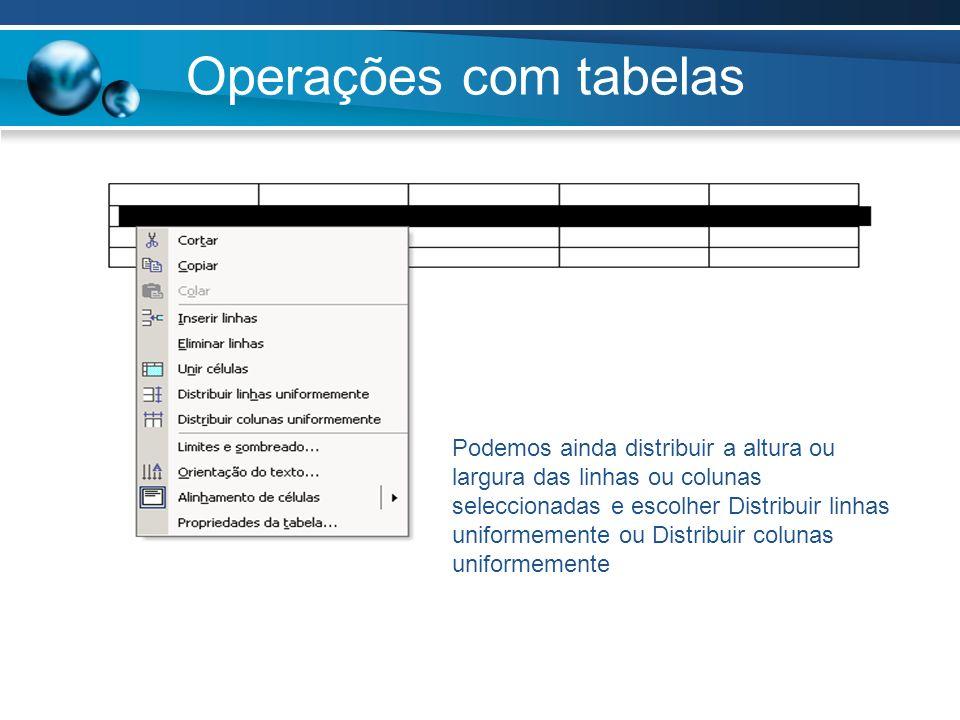 Operações com tabelas Podemos ainda distribuir a altura ou largura das linhas ou colunas seleccionadas e escolher Distribuir linhas uniformemente ou D