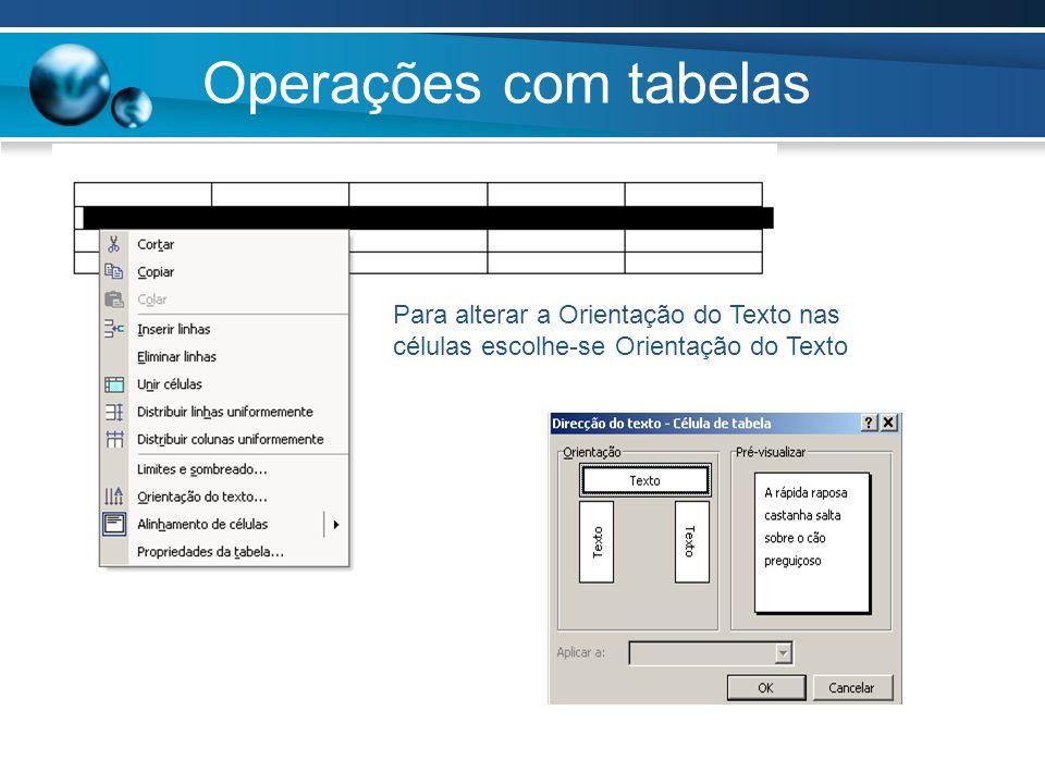 Operações com tabelas Para alterar a Orientação do Texto nas células escolhe-se Orientação do Texto