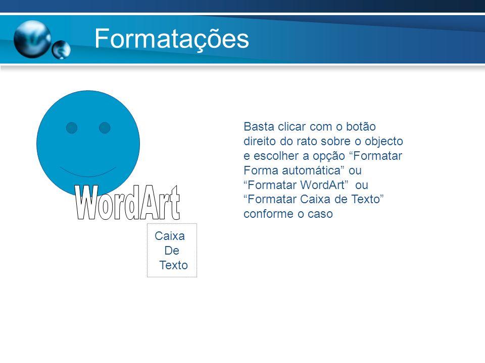 Formatações Basta clicar com o botão direito do rato sobre o objecto e escolher a opção Formatar Forma automática ou Formatar WordArt ou Formatar Caix