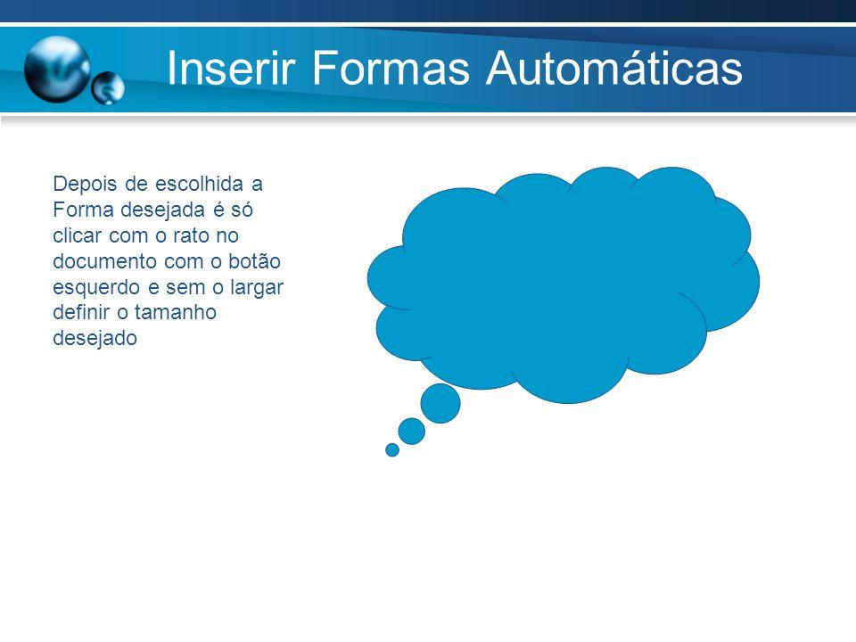 Inserir Formas Automáticas Depois de escolhida a Forma desejada é só clicar com o rato no documento com o botão esquerdo e sem o largar definir o tama