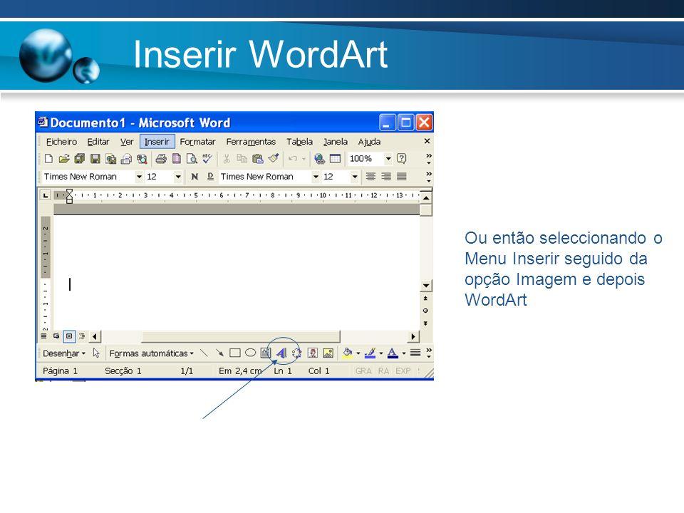 Inserir WordArt Ou então seleccionando o Menu Inserir seguido da opção Imagem e depois WordArt