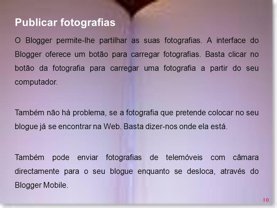 Publicar fotografias O Blogger permite-lhe partilhar as suas fotografias. A interface do Blogger oferece um botão para carregar fotografias. Basta cli