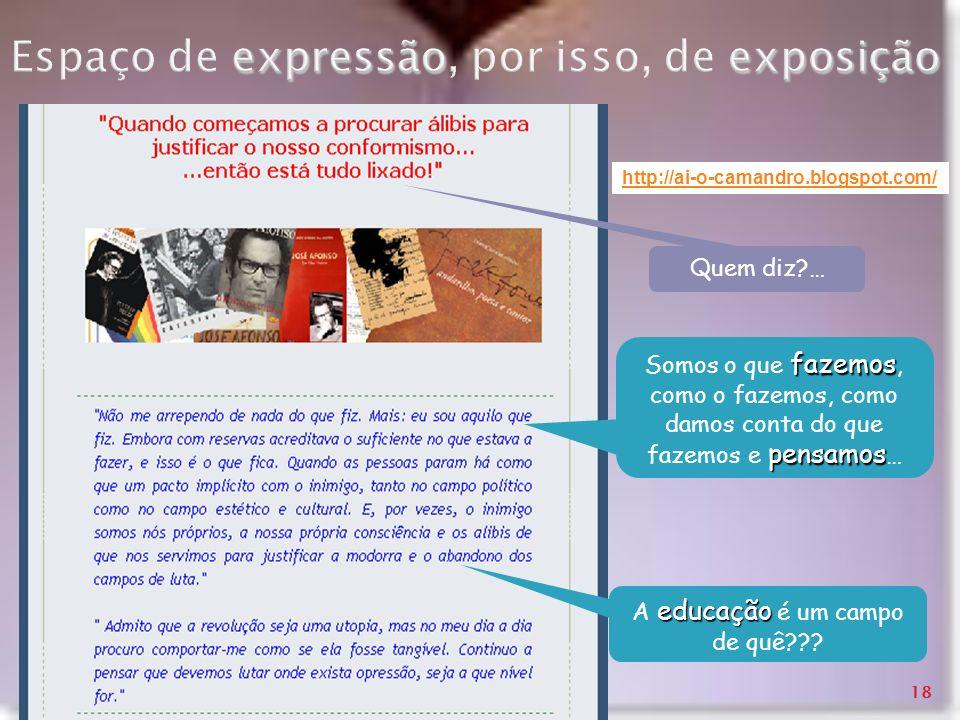 expressãoexposição Espaço de expressão, por isso, de exposição http://ai-o-camandro.blogspot.com/ fazemos pensamos Somos o que fazemos, como o fazemos
