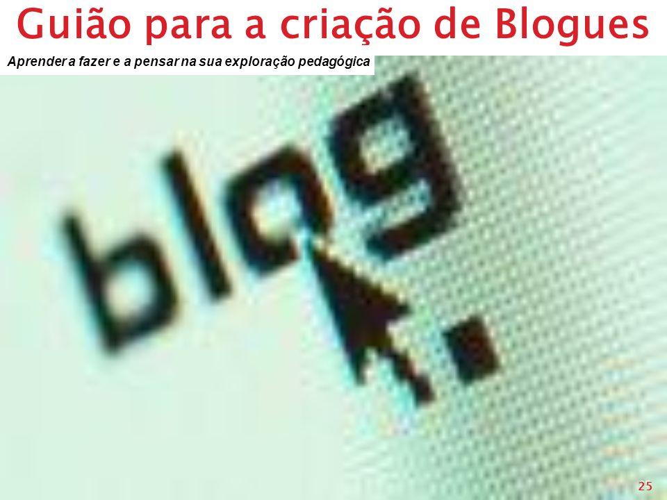 Guião para a criação de Blogues 25 Aprender a fazer e a pensar na sua exploração pedagógica 25