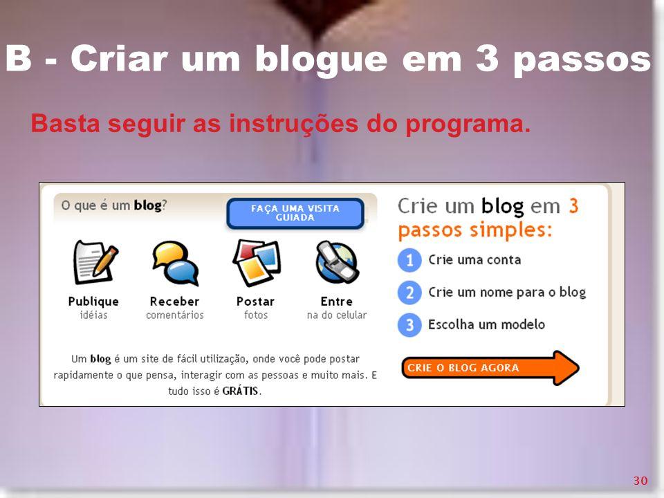 B - Criar um blogue em 3 passos Basta seguir as instruções do programa. 30