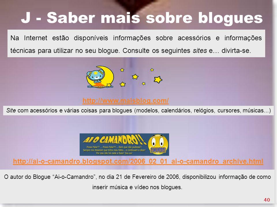 J - Saber mais sobre blogues Na Internet estão disponíveis informações sobre acessórios e informações técnicas para utilizar no seu blogue. Consulte o