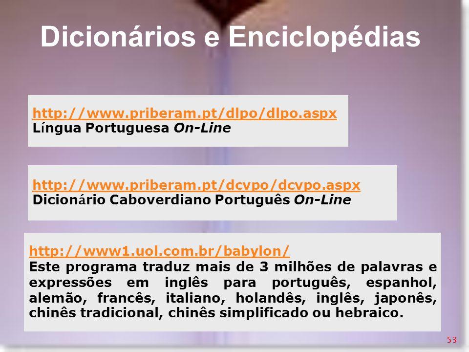 Dicionários e Enciclopédias http://www.priberam.pt/dlpo/dlpo.aspx L í ngua Portuguesa On-Line http://www.priberam.pt/dcvpo/dcvpo.aspx Dicion á rio Cab