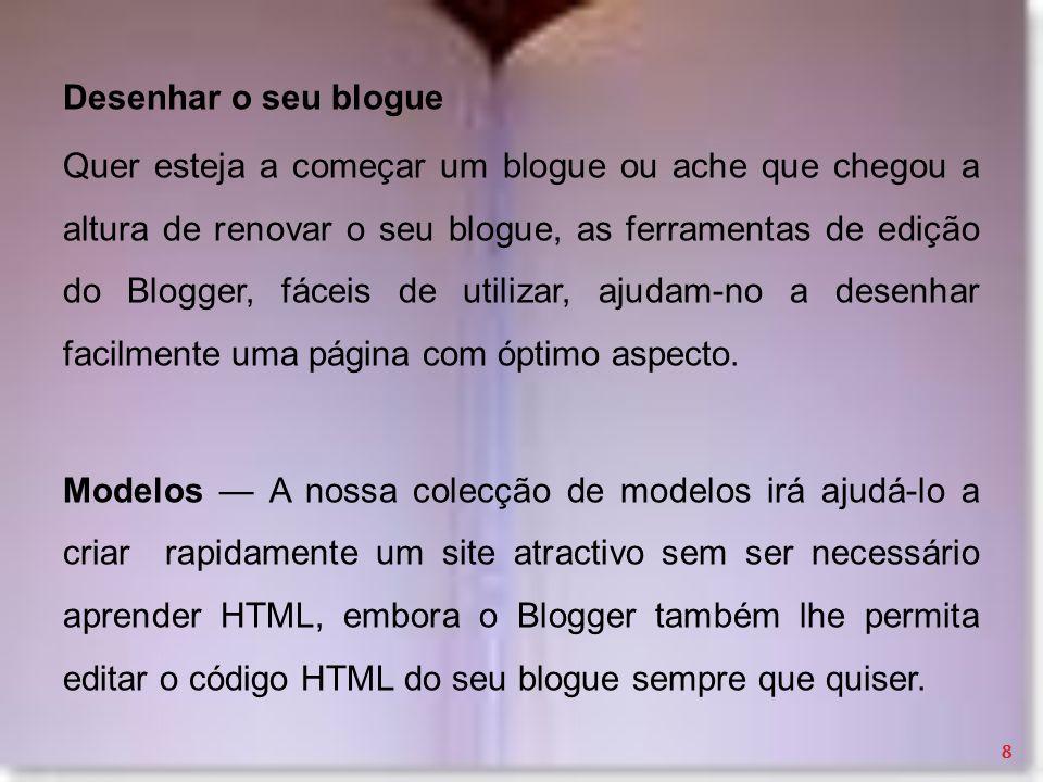 Desenhar o seu blogue Quer esteja a começar um blogue ou ache que chegou a altura de renovar o seu blogue, as ferramentas de edição do Blogger, fáceis