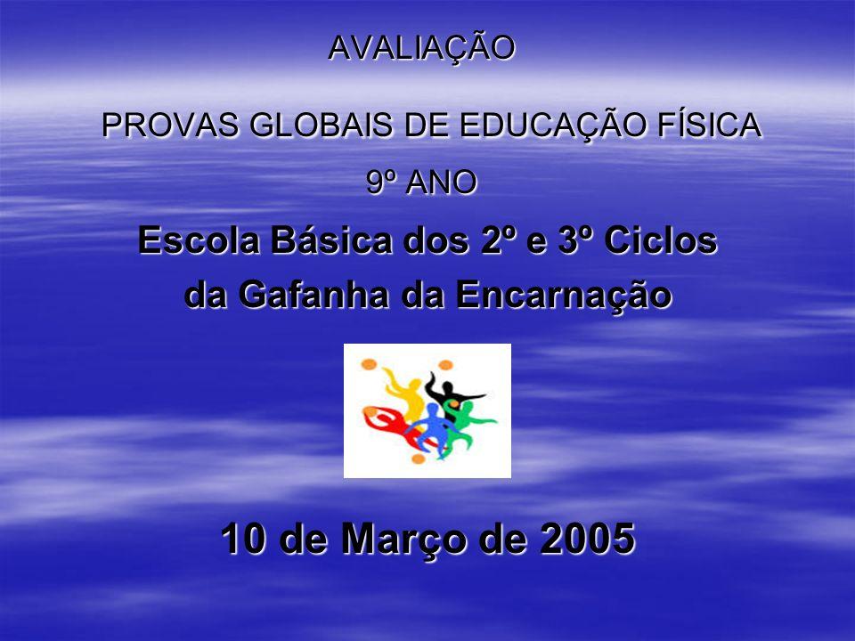 AVALIAÇÃO PROVAS GLOBAIS DE EDUCAÇÃO FÍSICA 9º ANO Escola Básica dos 2º e 3º Ciclos da Gafanha da Encarnação 10 de Março de 2005