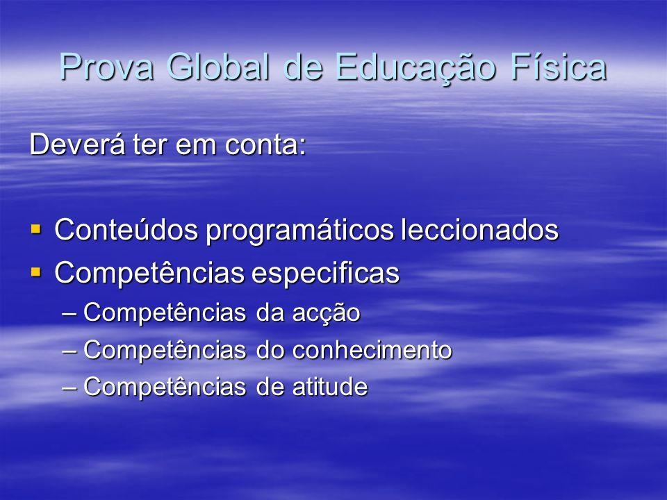 Prova Global de Educação Física Deverá ter em conta: Conteúdos programáticos leccionados Conteúdos programáticos leccionados Competências especificas