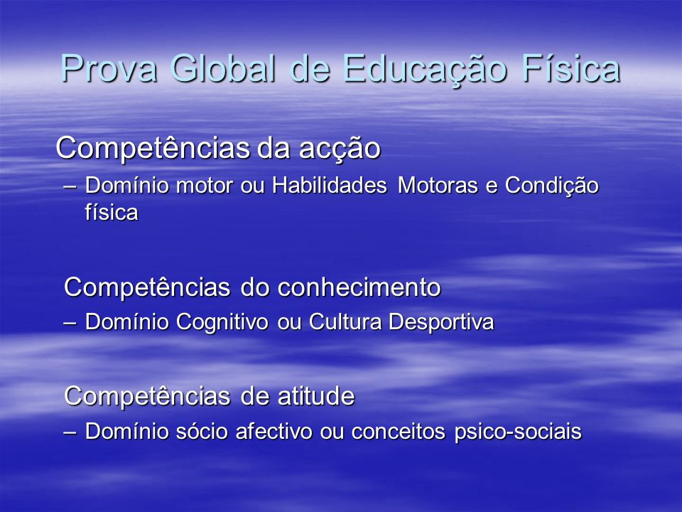 Prova Global de Educação Física Competências da acção –Domínio motor ou Habilidades Motoras e Condição física Competências do conhecimento –Domínio Co