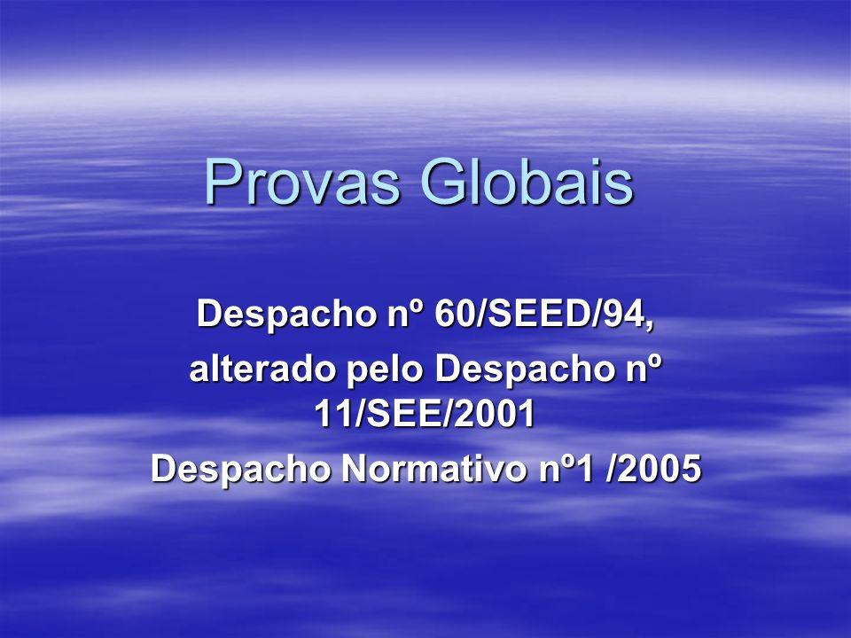 Provas Globais Despacho nº 60/SEED/94, alterado pelo Despacho nº 11/SEE/2001 Despacho Normativo nº1 /2005