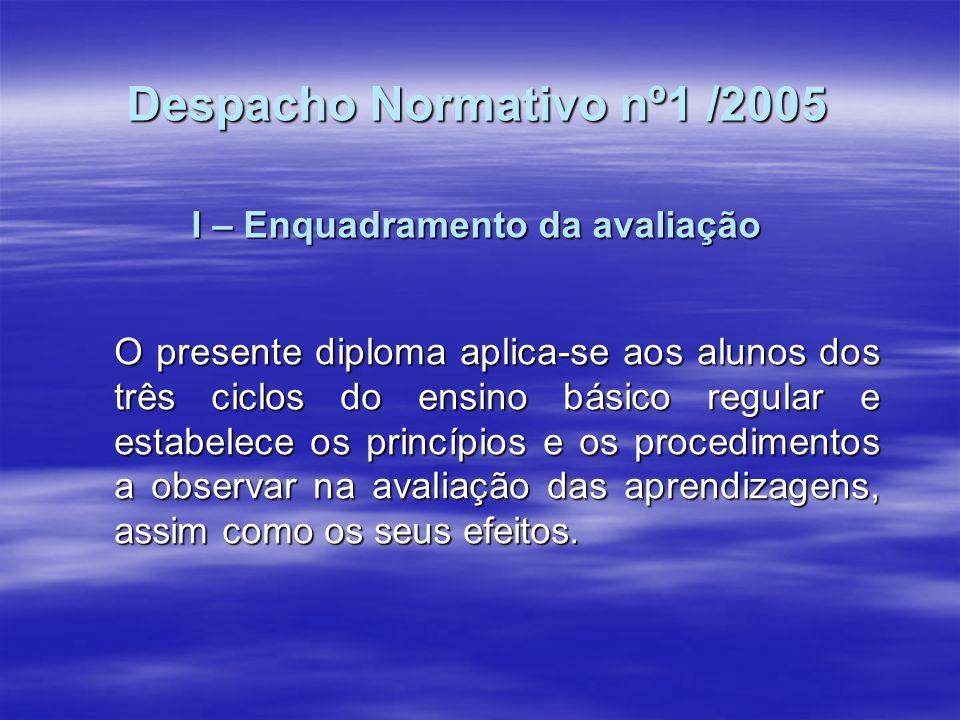 Despacho Normativo nº1 /2005 I – Enquadramento da avaliação O presente diploma aplica-se aos alunos dos três ciclos do ensino básico regular e estabel
