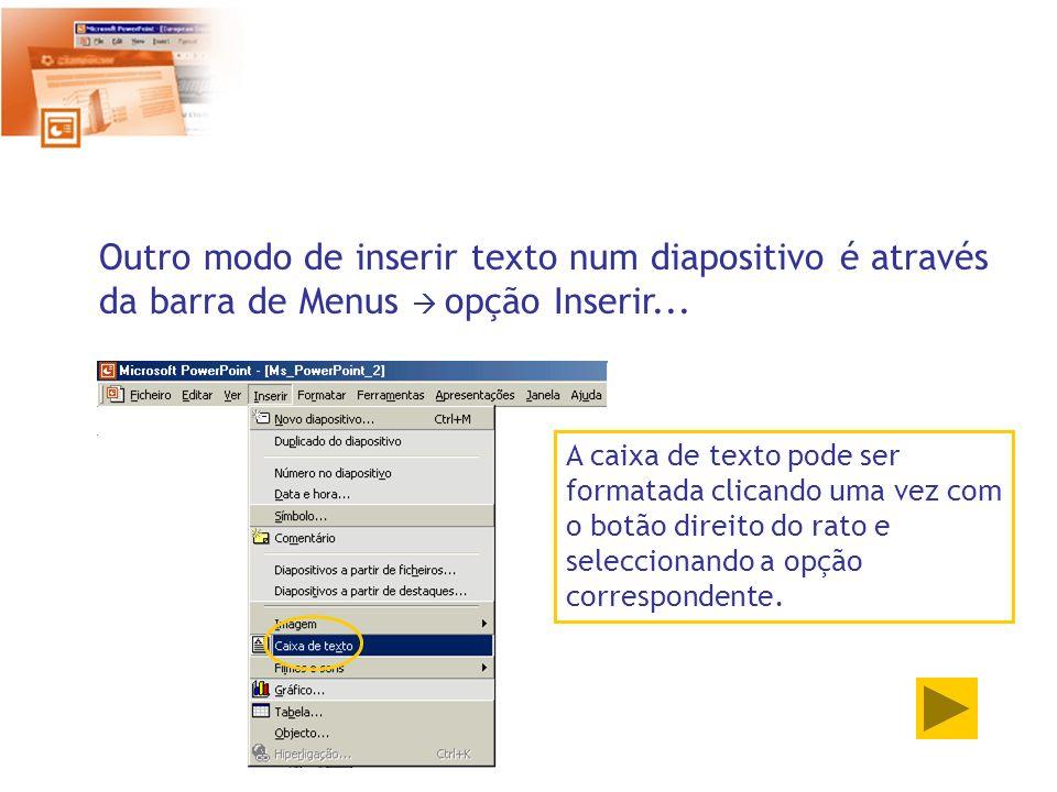 Outro modo de inserir texto num diapositivo é através da barra de Menus opção Inserir... A caixa de texto pode ser formatada clicando uma vez com o bo