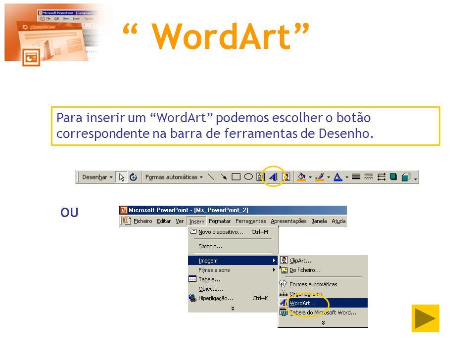 WordArt Para inserir um WordArt podemos escolher o botão correspondente na barra de ferramentas de Desenho. OU