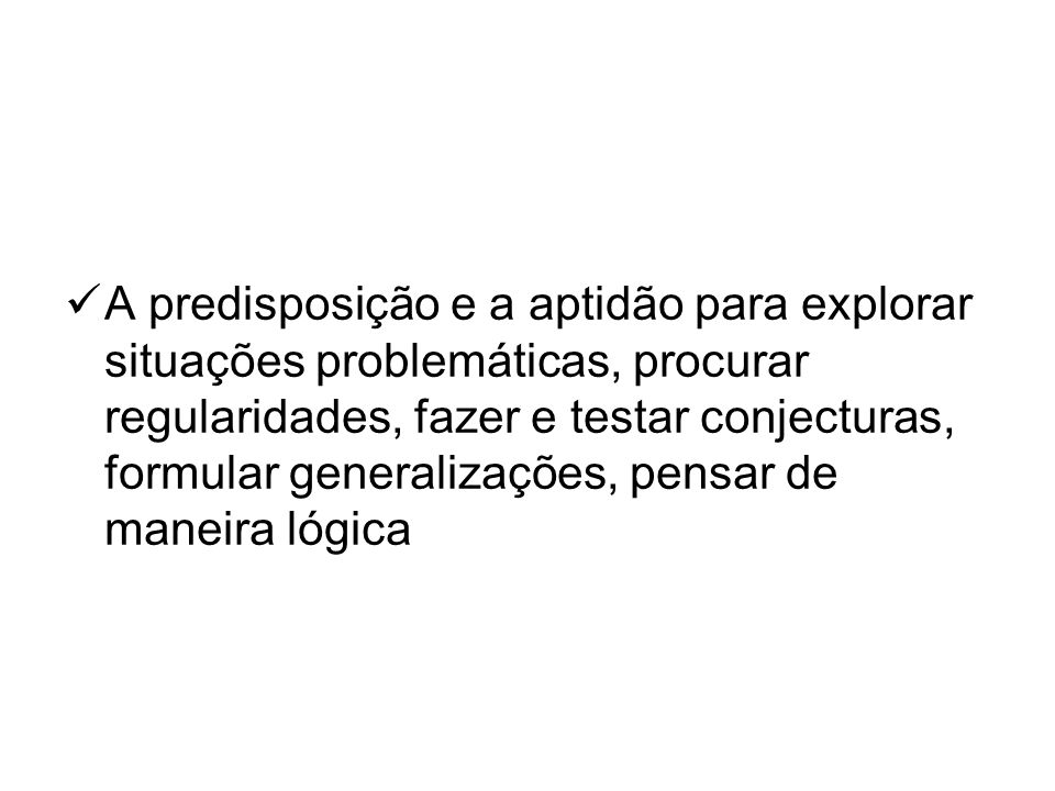 A predisposição e a aptidão para explorar situações problemáticas, procurar regularidades, fazer e testar conjecturas, formular generalizações, pensar