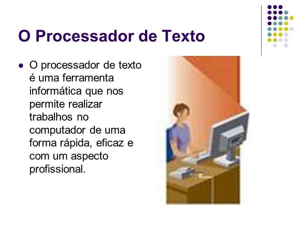 O Processador de Texto O processador de texto é uma ferramenta informática que nos permite realizar trabalhos no computador de uma forma rápida, efica