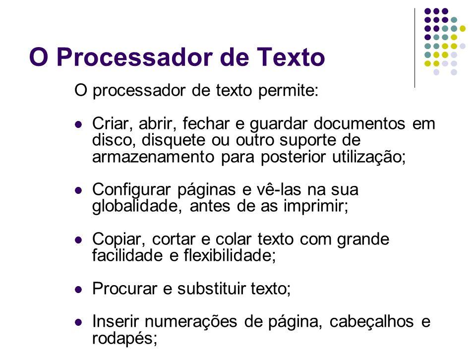 O Processador de Texto O processador de texto permite: Criar, abrir, fechar e guardar documentos em disco, disquete ou outro suporte de armazenamento