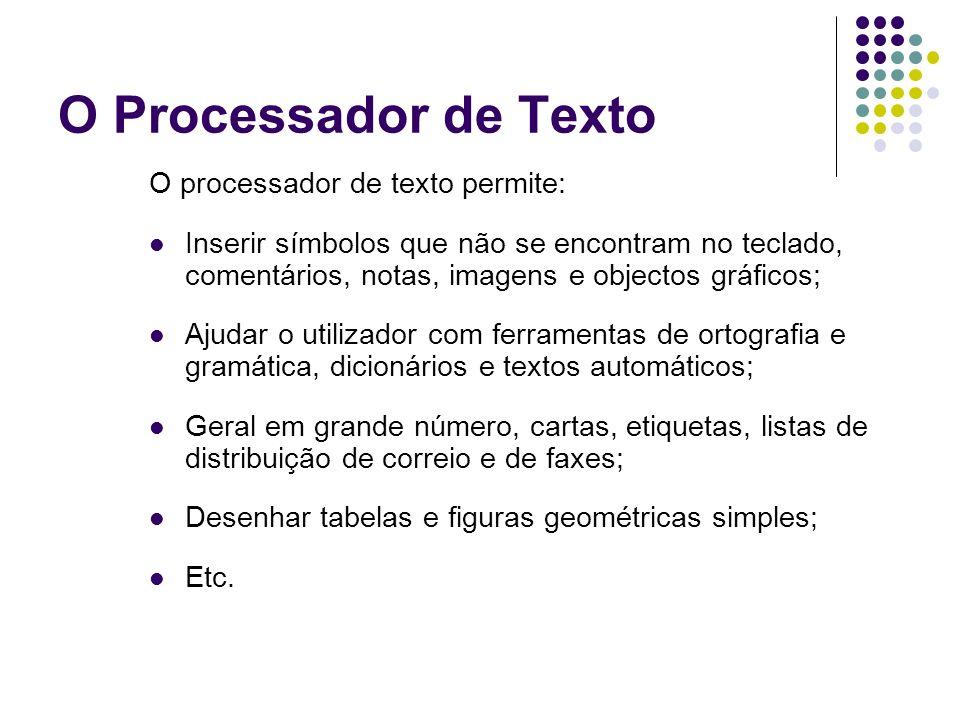 O Processador de Texto O processador de texto permite: Inserir símbolos que não se encontram no teclado, comentários, notas, imagens e objectos gráfic
