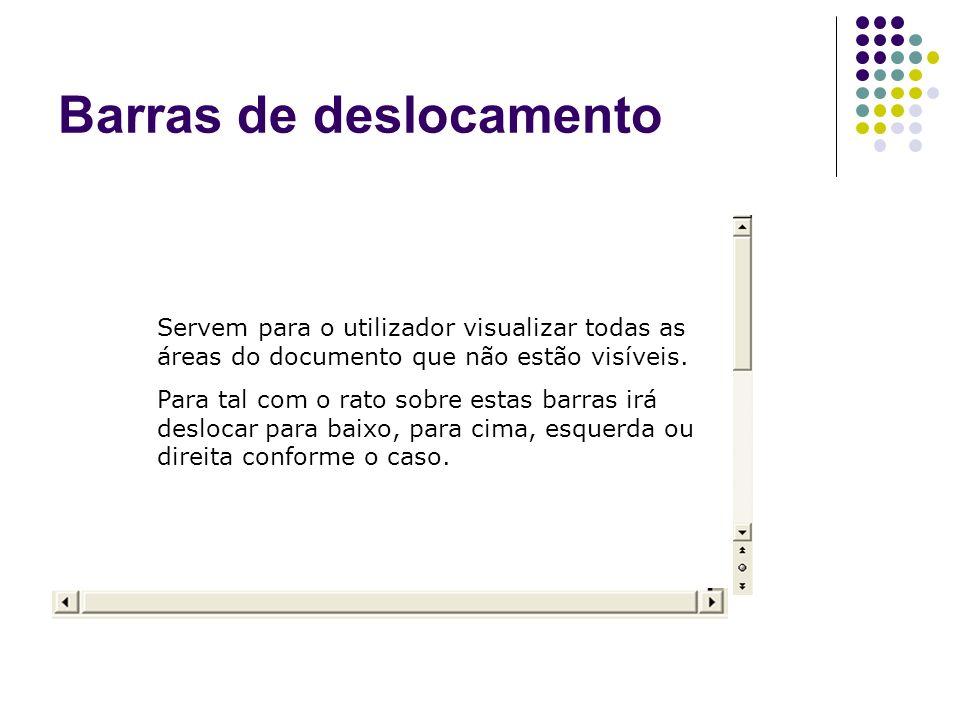 Barras de deslocamento Servem para o utilizador visualizar todas as áreas do documento que não estão visíveis. Para tal com o rato sobre estas barras