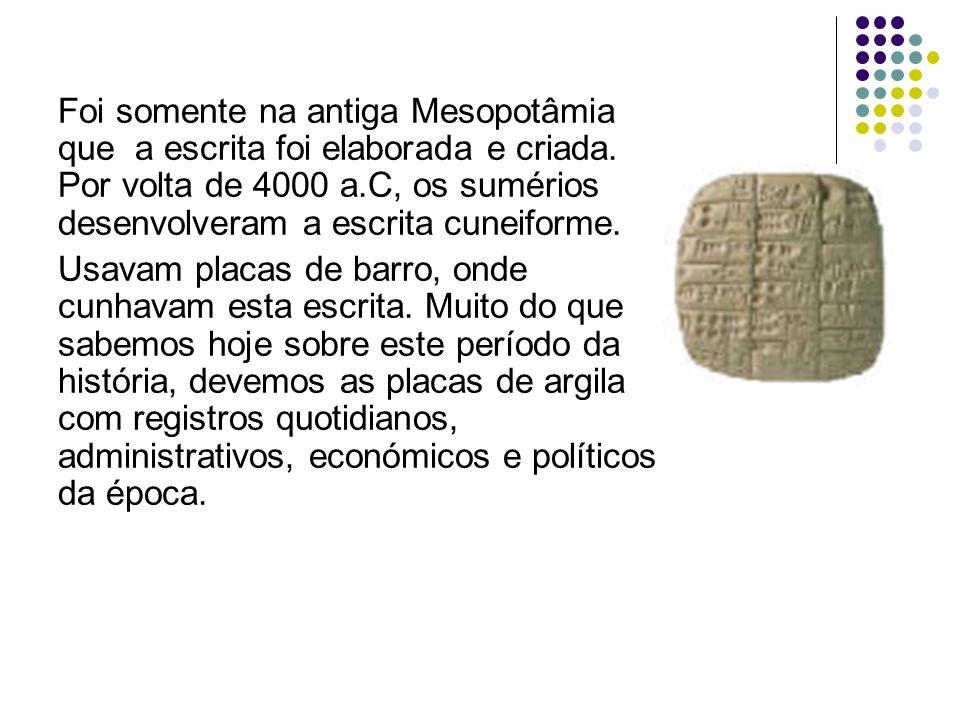 Foi somente na antiga Mesopotâmia que a escrita foi elaborada e criada. Por volta de 4000 a.C, os sumérios desenvolveram a escrita cuneiforme. Usavam