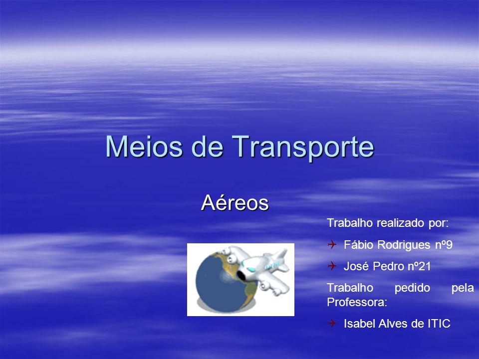 Meios de Transporte Aéreos Trabalho realizado por: Fábio Rodrigues nº9 José Pedro nº21 Trabalho pedido pela Professora: Isabel Alves de ITIC