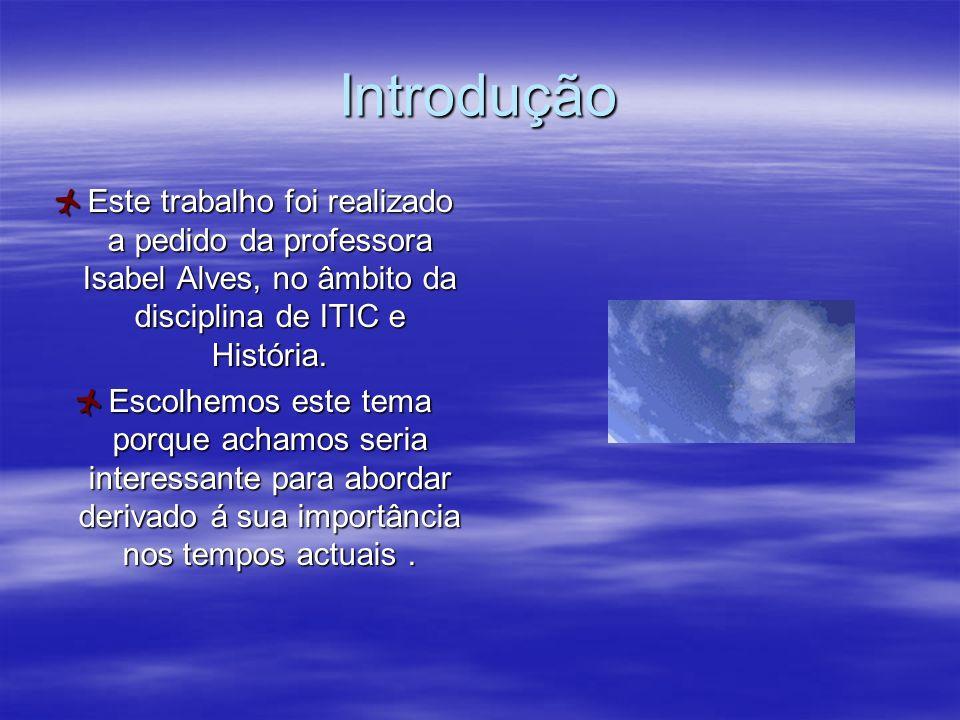 Introdução Este trabalho foi realizado a pedido da professora Isabel Alves, no âmbito da disciplina de ITIC e História. Escolhemos este tema porque ac
