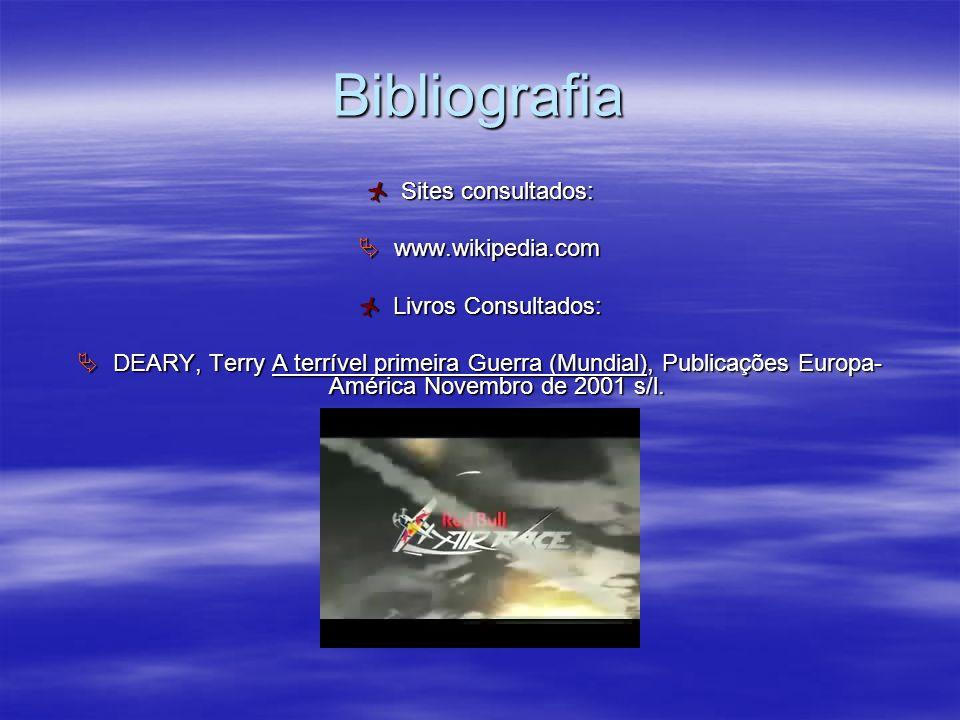 Bibliografia Sites consultados: www.wikipedia.com Livros Consultados: DEARY, Terry A terrível primeira Guerra (Mundial), Publicações Europa- América N