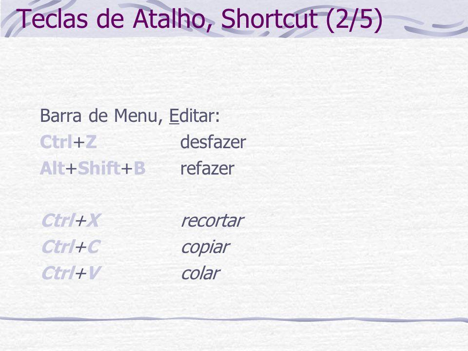Teclas de Atalho, Shortcut (2/5) Barra de Menu, Editar: Ctrl+Zdesfazer Alt+Shift+Brefazer Ctrl+Xrecortar Ctrl+Ccopiar Ctrl+Vcolar