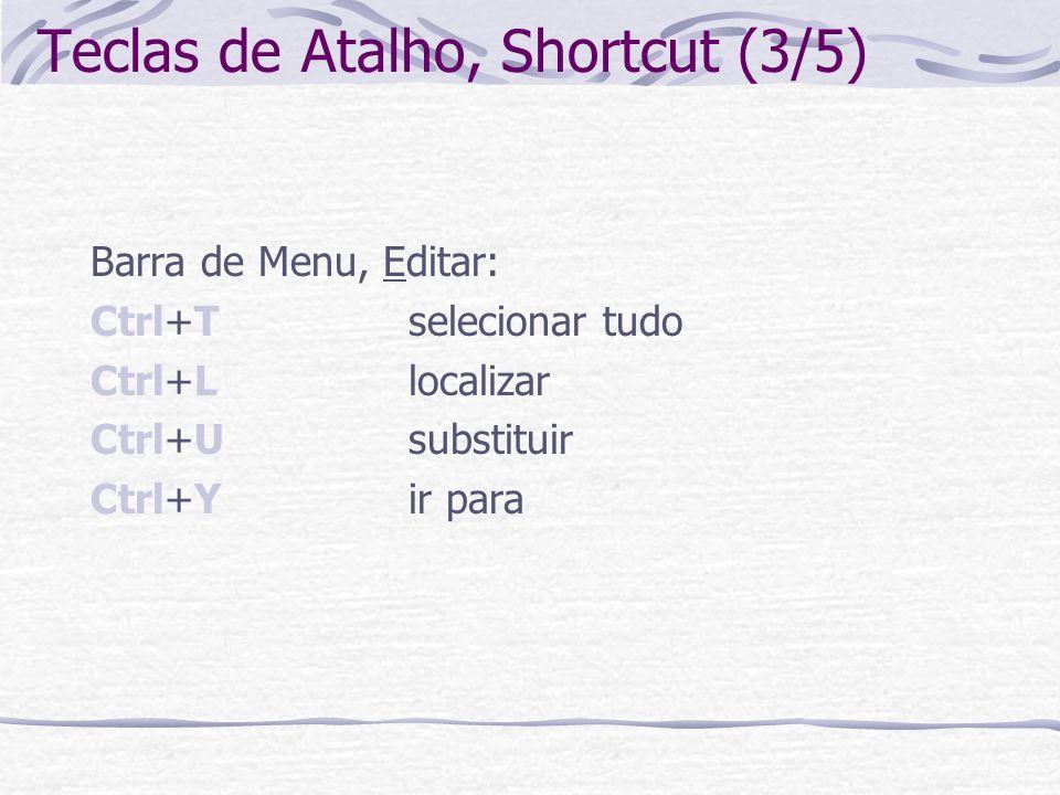 Teclas de Atalho, Shortcut (3/5) Barra de Menu, Editar: Ctrl+Tselecionar tudo Ctrl+Llocalizar Ctrl+Usubstituir Ctrl+Yir para