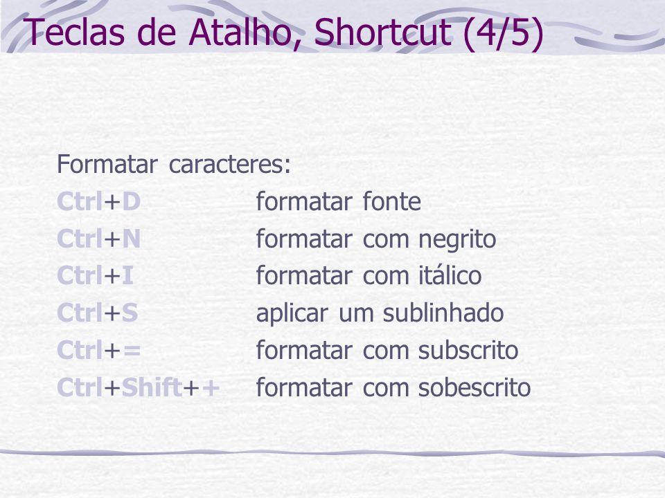 Teclas de Atalho, Shortcut (4/5) Formatar caracteres: Ctrl+Dformatar fonte Ctrl+Nformatar com negrito Ctrl+Iformatar com itálico Ctrl+Saplicar um subl