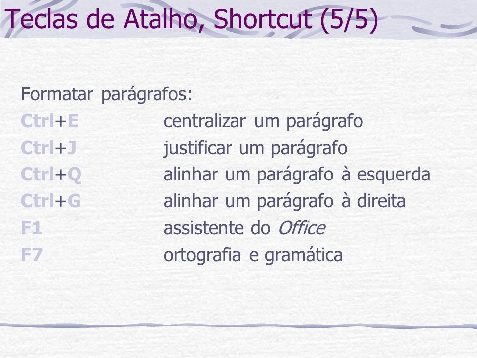 Teclas de Atalho, Shortcut (5/5) Formatar parágrafos: Ctrl+Ecentralizar um parágrafo Ctrl+Jjustificar um parágrafo Ctrl+Qalinhar um parágrafo à esquer