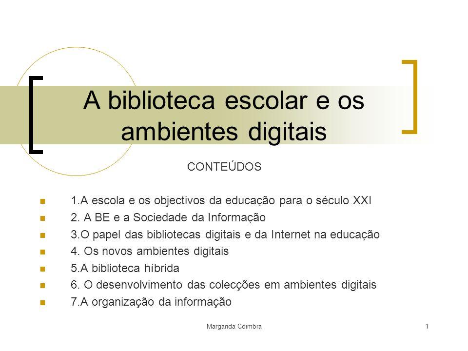 Margarida Coimbra1 A biblioteca escolar e os ambientes digitais CONTEÚDOS 1.A escola e os objectivos da educação para o século XXI 2. A BE e a Socieda