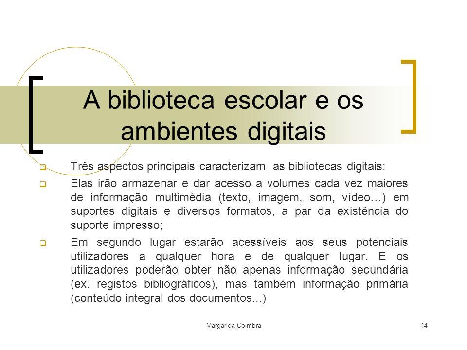 Margarida Coimbra14 A biblioteca escolar e os ambientes digitais Três aspectos principais caracterizam as bibliotecas digitais: Elas irão armazenar e