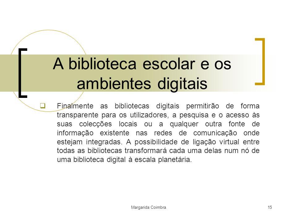 Margarida Coimbra15 A biblioteca escolar e os ambientes digitais Finalmente as bibliotecas digitais permitirão de forma transparente para os utilizado