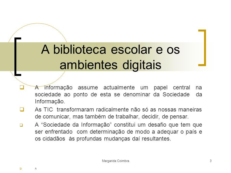 Margarida Coimbra3 A biblioteca escolar e os ambientes digitais A informação assume actualmente um papel central na sociedade ao ponto de esta se deno